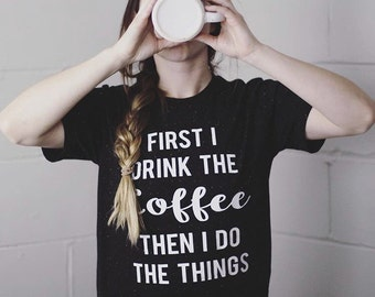 First I Drink the Coffee, Then I Do the Things - Unisex T-Shirt, Unisex Sizing