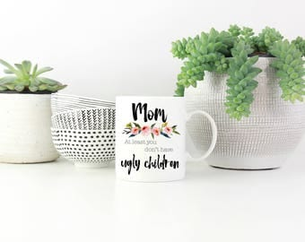 Mom at least you don't have Ugly Children Mug, Funny Mother's Day Gift Present, Coffee Mug, Tea, Mom Birthday, From Kids, Funny Mug for Mom