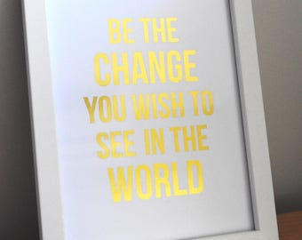Be the change you wish to see in the world foil print