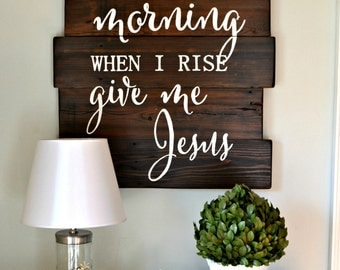 In the morning when I rise give me Jesus reclaimed wood sign