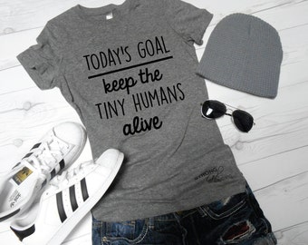 Todays Goal Shirt, Keep the Tiny Humans ALIVE Shirt, Funny Mom Shirt, New Mom Gift, Gift for Mom, Mothers Day Gift, Tiny Humans T-Shirt