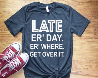 Women's Graphic Tee - Late Er Day Er Where Get Over It Funny T Shirt