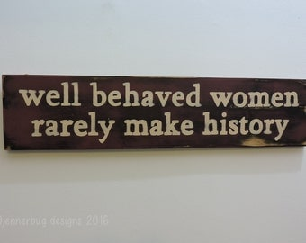Well Behaved Women Rarely Make History Handpainted Sign