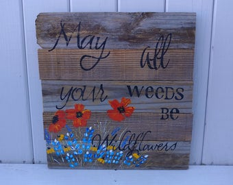 May all your weeds be wildflowers hand painted reclaimed wood sign