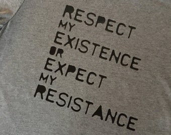 RESPECT MY EXISTENCE or expect my resistance- a Women's March inspired shirt