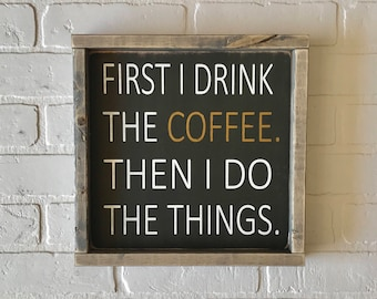 "First I Drink The Coffee Then I Do The Things Sign | 12"" x 12"" 
