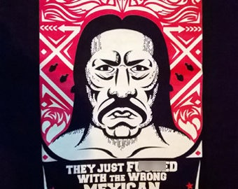 Danny Trejo- 'They Just F***ed With The Wrong Mexican' - Original Screen-Printed T-Shirt!
