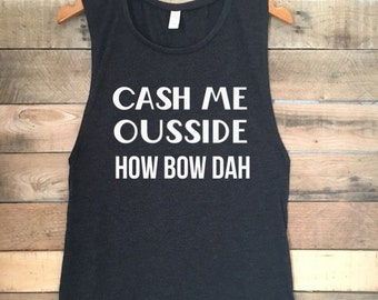 Cash Me Ousside Tank Top, Catch Me Outside Tank Top, How Bout Dah Top, How Bout Dat Top, Funny Tshirt, Funny Tank Top