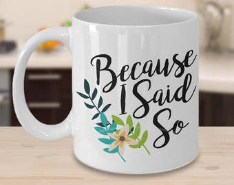 Because I Said So Coffee Mug -  Cute Gifts for Moms - Mom GIft