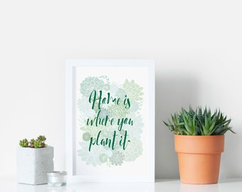 Gardener Gift - Plant Print - Home is where you plant it - Plant Quote - Plant Lover Gift - Birthday Present - Grandparent Gift - Succulents