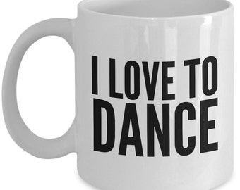 Dance Mug - I Love To Dance Coffee Mugs - A Great Mug For Dancers - Perfect Dancing Mug