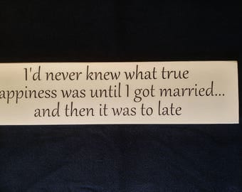I never knew what true happiness was until I got married.. and then it was to late wooden sign