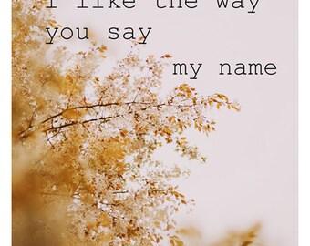 Typography Print - Inspirational Quote - Nature Print - Fine Art Photo - Flower Print - I Like The Way You Say My Name - Botanical Print