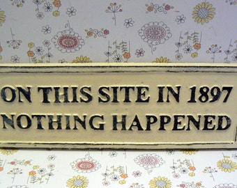 On This Site in 1897 Nothing Happened Sign Plaque Creamy Off White Wall Decor Sign Shabby Style Chic Distressed