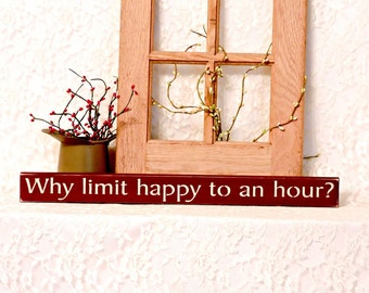 Why limit happy to an hour - Primitive Country Shelf Sitter, Painted Wood Sign, happy hour sign, humor, man cave decor, primitive country
