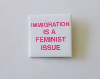 Immigration is a feminist issue pinback button