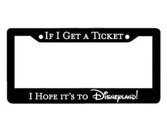 Disneyland License Plate Holder: If I Get a Ticket I Hope It's To Disneyland License Plate Frame