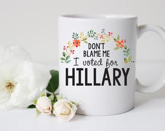 don't blame me I voted for Hillary mug, hillary clinton coffee mug, anti-trump mug, donald trump mug, i'm with her, nasty woman mug,
