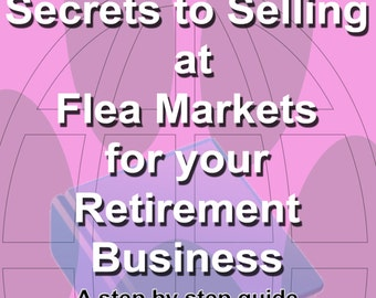 Secrets to Selling at Flea Markets for your Retirement Business: A step by step guide to selling products at flea markets