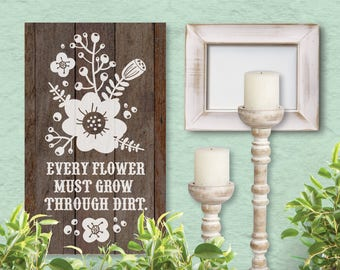 Every Flower Must Grow Through Dirt, SVG File, Cricut File, Silhouette File, Rustic Cut File, Farmhouse Sign, Hand Drawn Florals, Flowers