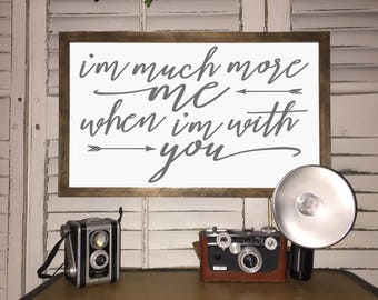 I'm much more me when I'm with you - Wood Sign Framed - Farmhouse style