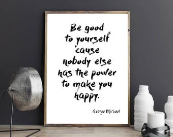 Be good to yourself cause nobody else has the power to make you happy Inspirational Motivational George Michael Quote Print
