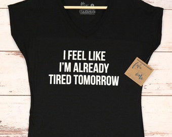 I Feel Like I'm Already Tired Tomorrow Women's T-Shirt, V-Neck, Tank, Hoodie, Gift, Birthday Gift, Womens Clothing, Women's Tee, Graphic Tee