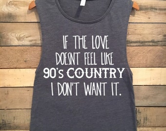 If the Love Doesn't Feel Like 90's Country I Don't Want It, Funny Tshirts, 90s, 90's, Garth Brooks Shirt, Garth Brooks Tshirt, Funny Shirts