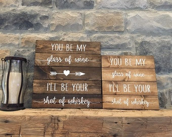 You be my glass of wine, I'll be your shot of whiskey, wood sign, rustic wood sign