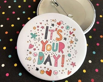 It's your day Pin Button / Pin Buttons / Bday Pin Button
