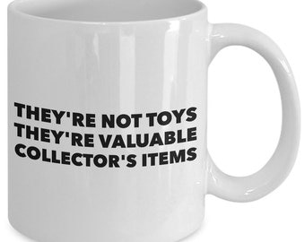 Collector Gift Coffee Mug - They're Not Toys They're Valuable Collector's Items - Unique gift mug for him, wife, boyfriend, men, women