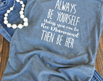 Always be yourself unless you can be Ree Drummond then be her graphic t-shirt  - woman's graphic t-shirt - Pioneer Woman