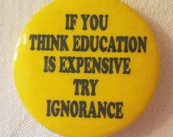 """Vintage button that reads """"If you think education is expensive try ignorance"""""""