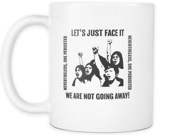 Nevertheless, She Persisted Coffee Mug Let's Just Face It We Are Not Going Away Women in Protest Mug Strong Women Speaking Mug Nasty Women