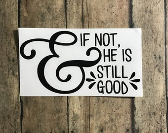 and if not, He is still good decal / jesus / faith / Christ / God / scripture / Bible / he is still good / He