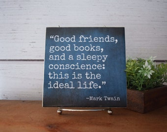 Good friends,good books,and a sleepy conscience...Ideal Life - Mark Twain QUICK SHIP.quote tile. Bibliophile, gift, small sign. Librarian