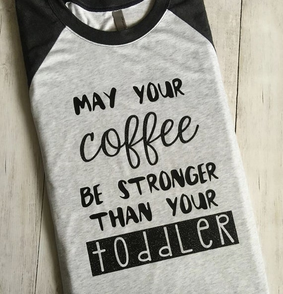 May Your Coffee Be Stronger Than Your Toddler Shirt Coffee