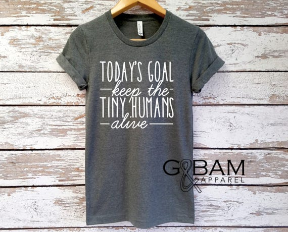 Today Goal - Keep the tiny humans alive / Funny mom shirt / Mom T-Shirt / Mom shirt