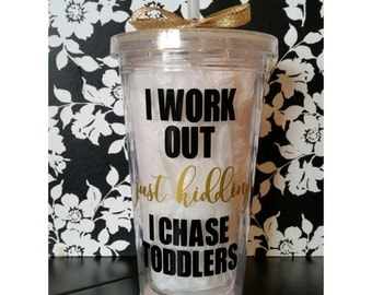 I work out, just kidding, I chase toddlers - Custom 16 oz Tumbler