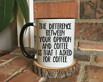 Difference between your opinion and coffee, I asked for coffee funny coffee mug, funny mug gift, sarcastic mug