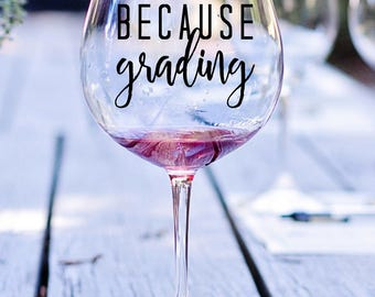 Because Grading Quote Vinyl, Vinyl Decal, Decal, Wine Glass Decal, Teacher Gift, Wine Glass Decal, Wine Quote Glass Decal, Teaching Wine