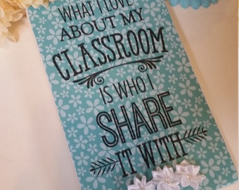 Wooden teacher sign, what I love about my classroom is who I share it with, teacher gift, teacher appreciation, classroom decor
