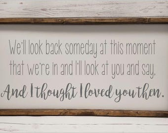 We'll look back someday... and I thought I loved you then, Farmhouse style, framed sign, fixer upper style, handpainted, thankful decor