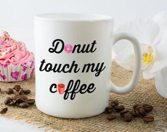 Donut Touch My Coffee Mug - 11 or 15 oz Funny Coffee Mug
