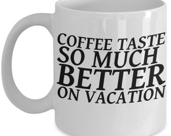 Coffee Taste So Much Better On Vacation 11 Oz Coffee Mug,  coffee cup, Vacation Gift Mug, Retiring Vacation Gift, Holiday mug, traveling mug