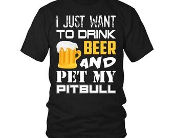Pitbull Shirt -  I Just Want to Drink Beer and Pet My Pitbull | Pit bull Shirt | Pitbull Tshirt | Pitbull Tee | Pitbull Tee Shirt