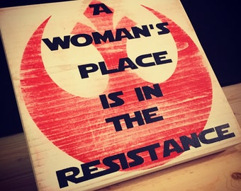 A woman's place is in the resistance, woman's rights, star wars, princess leia, rebel alliance, handpainted wood sign