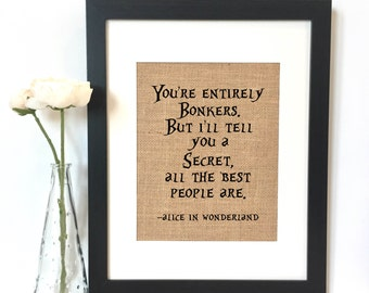 You're entirely bonkers. But I'll tell you a secret, all the best people are. Alice in Wonderland Burlap Print  // Rustic Home Decor