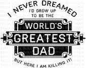 I Never Dreamed I'd Grow Up To Be The World's Greatest Dad - Father's Day - Best Dad Ever svg cut file