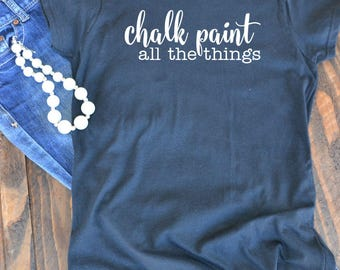 Chalk paint all the things woman's graphic t-shirt  - Joanna Gaines - Fixer Upper - Farmhouse style - Southern shirt